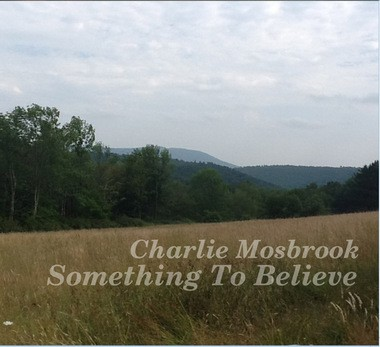 "Charlie Mosbrook's new CD, ""Something to Believe,"" shows a view not far from the porch in Pennsylvania from where he wrote most of the songs."