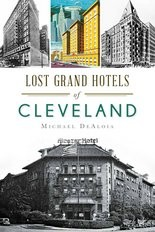 """Michael DeAloia's """"Lost Grand Hotels of Cleveland"""" (The History Press, $19.99)"""