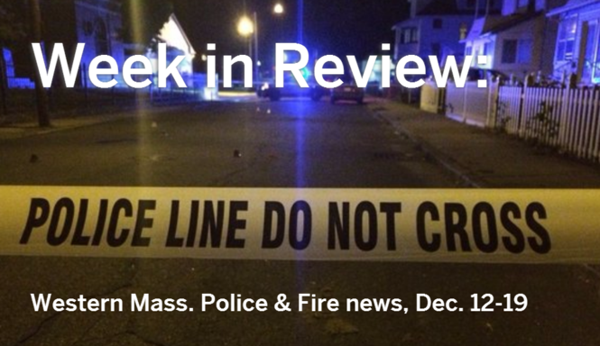 Week in Review: Western Mass  police & fire news, Dec  12-18
