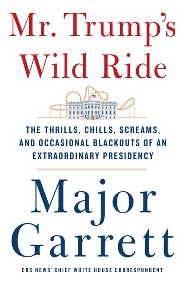 Mr. Trump's Wild Ride: The Thrills, Chills, Screams, and Occasional Blackouts of an Extraordinary Presidency